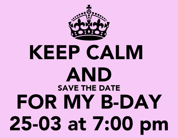 KEEP CALM  AND SAVE THE DATE FOR MY B-DAY 25-03 at 7:00 pm