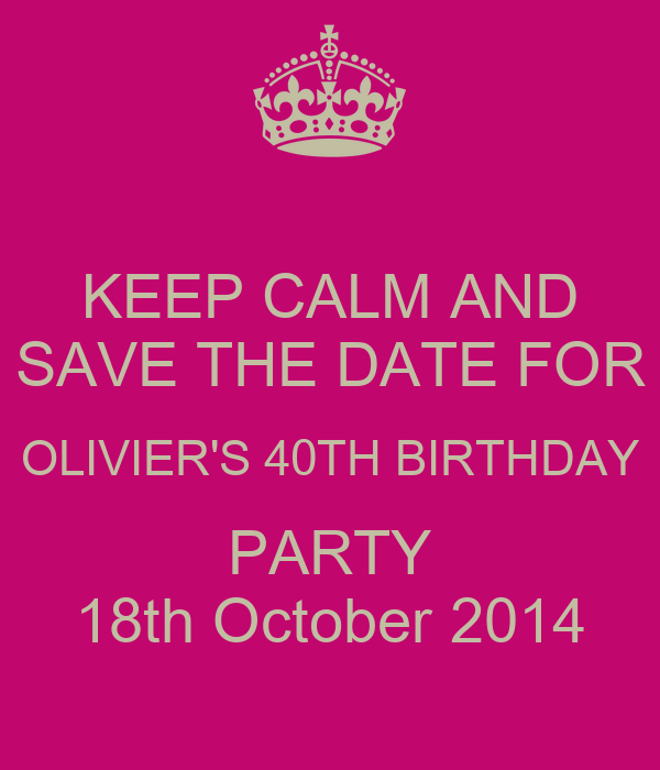 KEEP CALM AND SAVE THE DATE FOR OLIVIER'S 40TH BIRTHDAY PARTY 18th October 2014