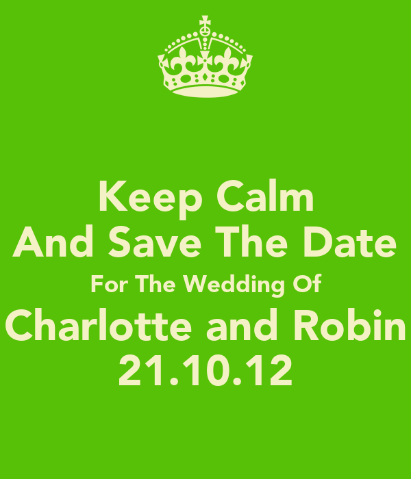 Keep Calm And Save The Date For The Wedding Of Charlotte and Robin 21.10.12
