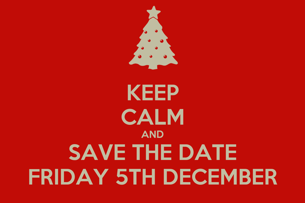 KEEP CALM AND SAVE THE DATE FRIDAY 5TH DECEMBER