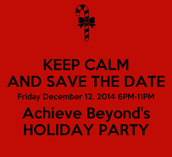 KEEP CALM AND SAVE THE DATE Friday December 12, 2014 6PM-11PM Achieve Beyond's HOLIDAY PARTY