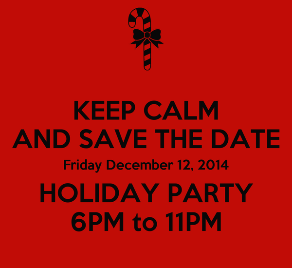 KEEP CALM AND SAVE THE DATE Friday December 12, 2014 HOLIDAY PARTY 6PM to 11PM