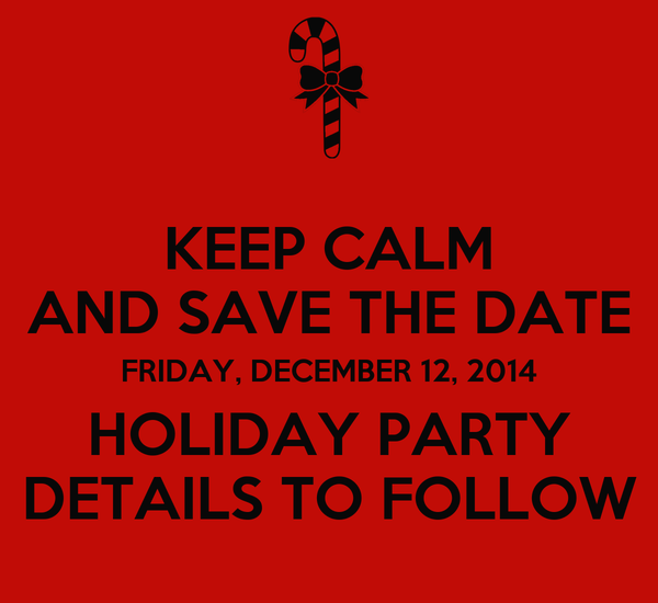 KEEP CALM AND SAVE THE DATE FRIDAY, DECEMBER 12, 2014 HOLIDAY PARTY DETAILS TO FOLLOW