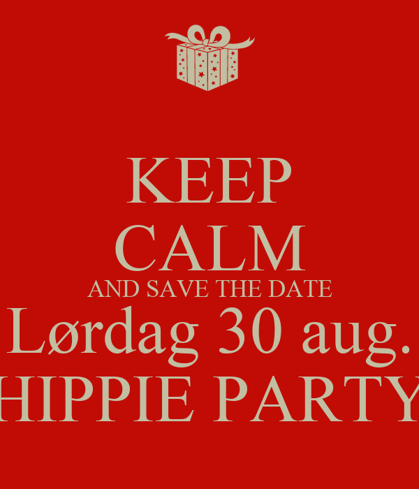 KEEP CALM AND SAVE THE DATE Lørdag 30 aug. HIPPIE PARTY