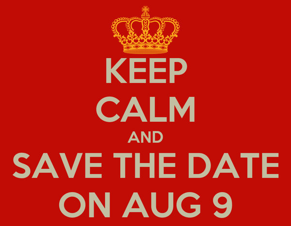 KEEP CALM AND SAVE THE DATE ON AUG 9