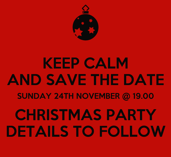 KEEP CALM AND SAVE THE DATE SUNDAY 24TH NOVEMBER @ 19.00 CHRISTMAS PARTY DETAILS TO FOLLOW
