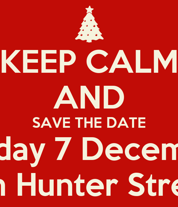 KEEP CALM AND SAVE THE DATE Sunday 7 December from 4pm Hunter Street Foyer