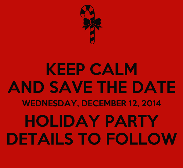 KEEP CALM AND SAVE THE DATE WEDNESDAY, DECEMBER 12, 2014 HOLIDAY PARTY DETAILS TO FOLLOW