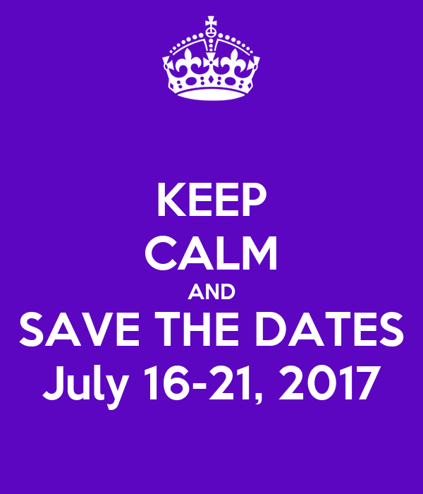 KEEP CALM AND SAVE THE DATES July 16-21, 2017