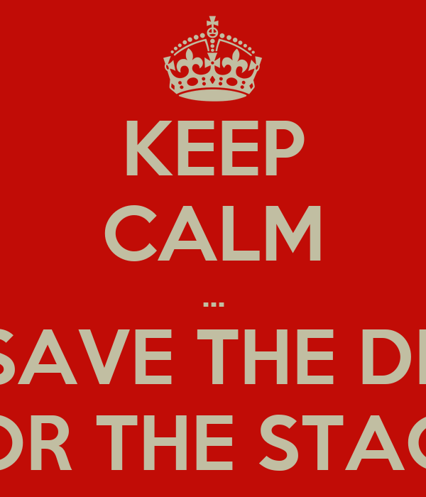 KEEP CALM ... AND SAVE THE DRAMA FOR THE STAGE