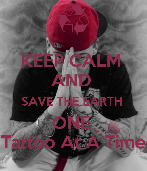 KEEP CALM  AND  SAVE THE EARTH  ONE  Tattoo At A Time