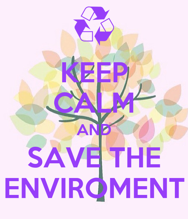 KEEP CALM AND SAVE THE ENVIROMENT