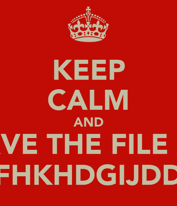 KEEP CALM AND SAVE THE FILE AS 'FHKHDGIJDD'