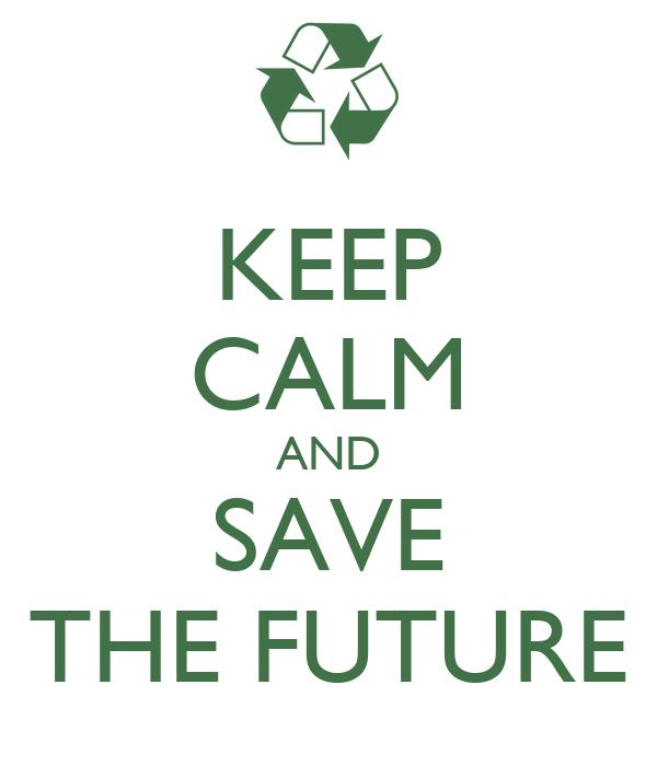 KEEP CALM AND SAVE THE FUTURE