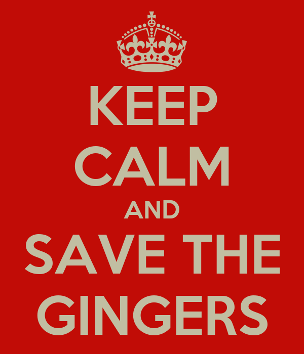 KEEP CALM AND SAVE THE GINGERS