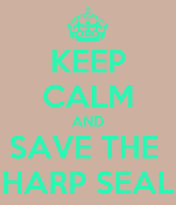KEEP CALM AND SAVE THE  HARP SEAL