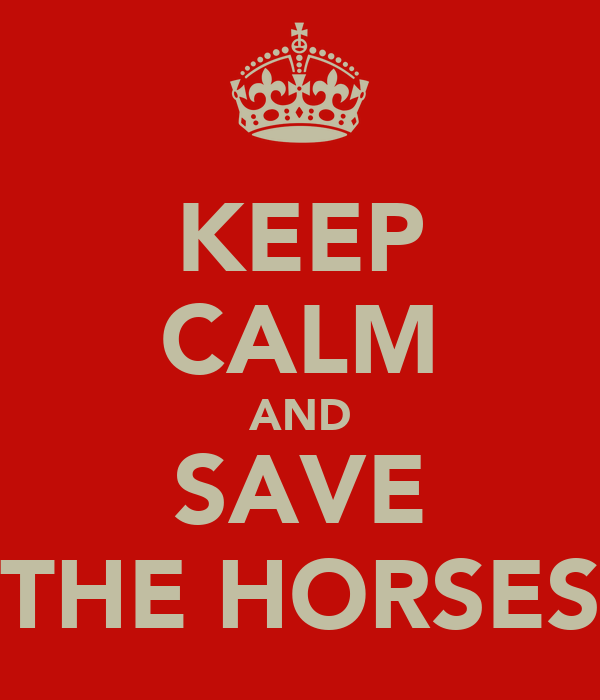 KEEP CALM AND SAVE THE HORSES