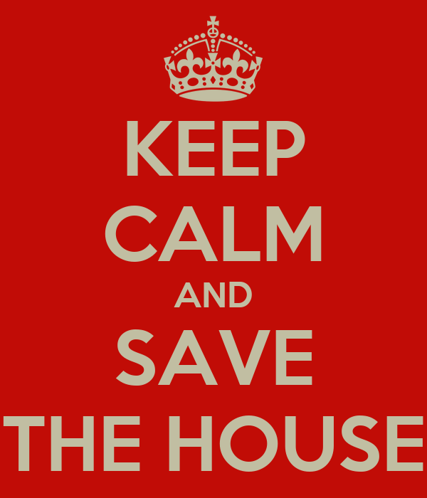 KEEP CALM AND SAVE THE HOUSE