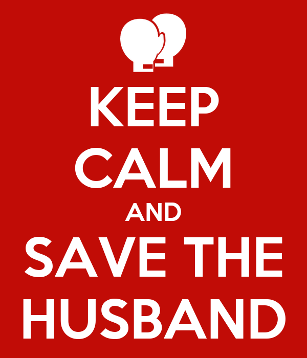 KEEP CALM AND SAVE THE HUSBAND