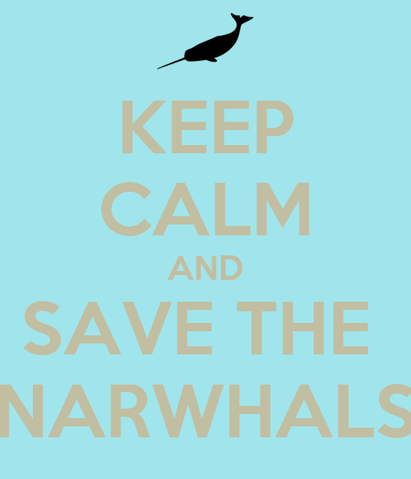 KEEP CALM AND SAVE THE  NARWHALS