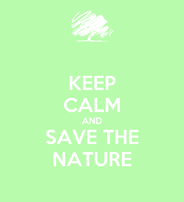 KEEP CALM AND SAVE THE NATURE