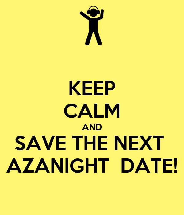 KEEP CALM AND SAVE THE NEXT  AZANIGHT  DATE!