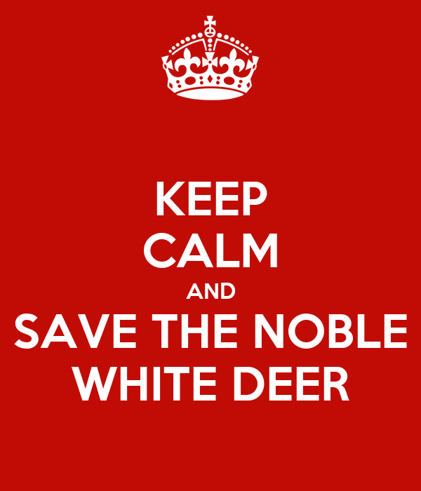 KEEP CALM AND SAVE THE NOBLE WHITE DEER