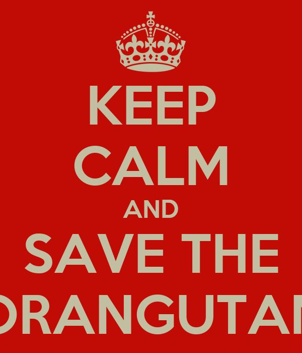 KEEP CALM AND SAVE THE ORANGUTAN