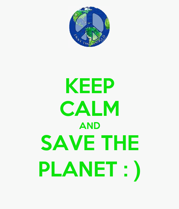 KEEP CALM AND SAVE THE PLANET : )