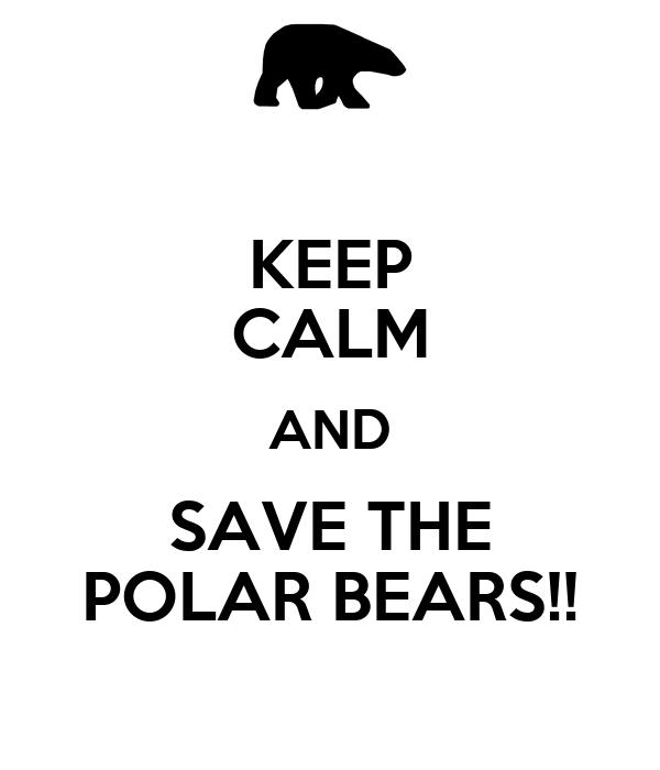 KEEP CALM AND SAVE THE POLAR BEARS!!