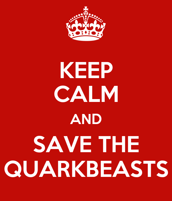 KEEP CALM AND SAVE THE QUARKBEASTS