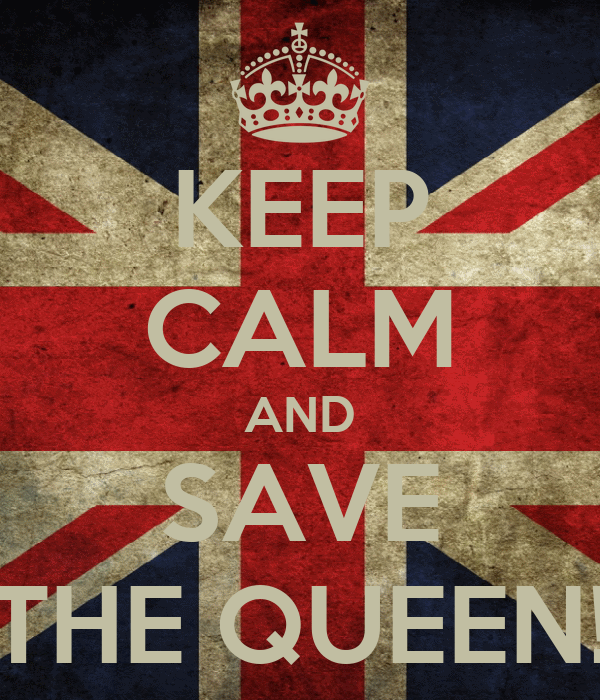KEEP CALM AND SAVE THE QUEEN!