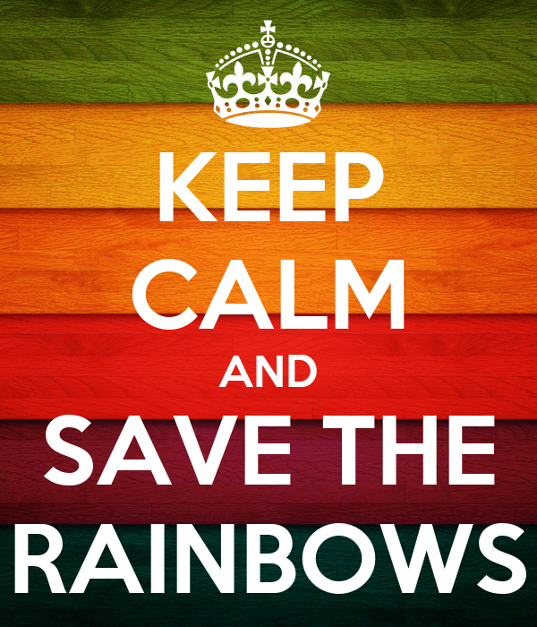 KEEP CALM AND SAVE THE RAINBOWS