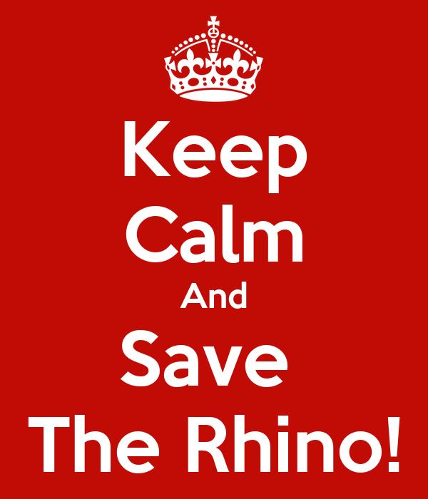Keep Calm And Save  The Rhino!
