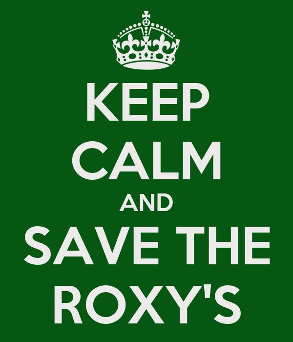 KEEP CALM AND SAVE THE ROXY'S