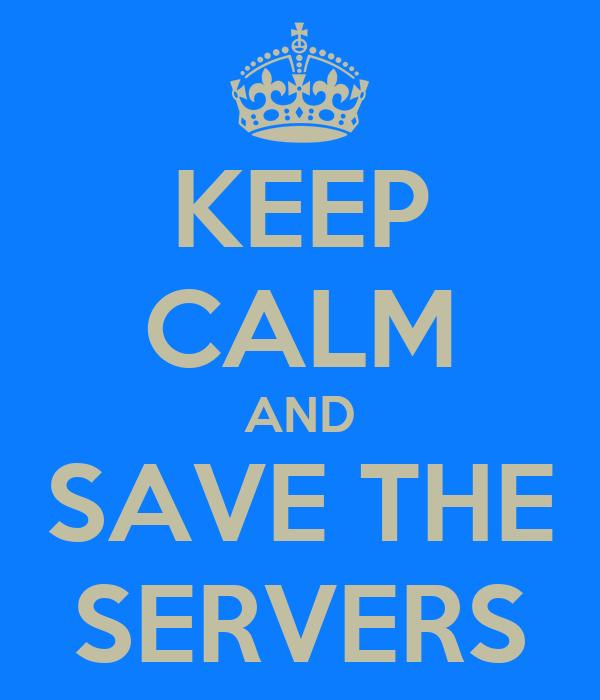 KEEP CALM AND SAVE THE SERVERS