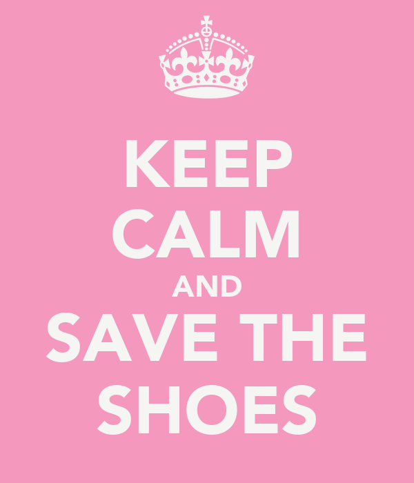 KEEP CALM AND SAVE THE SHOES