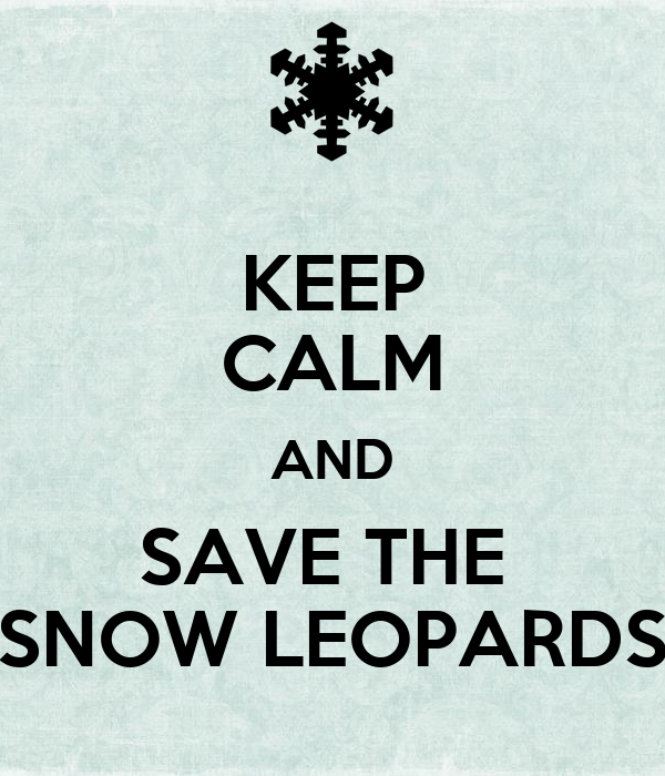 KEEP CALM AND SAVE THE  SNOW LEOPARDS