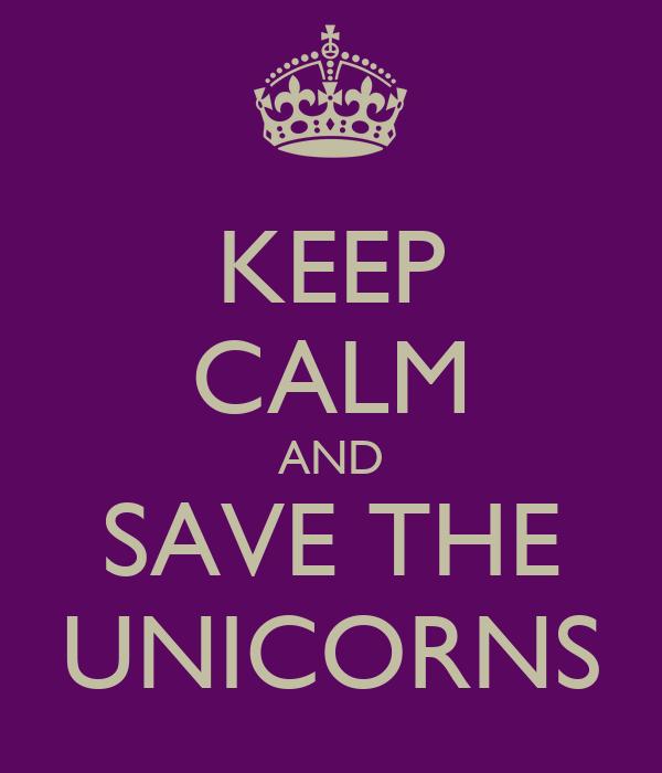KEEP CALM AND SAVE THE UNICORNS