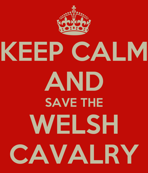 KEEP CALM AND SAVE THE WELSH CAVALRY