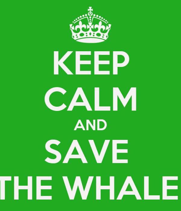 KEEP CALM AND SAVE  THE WHALE