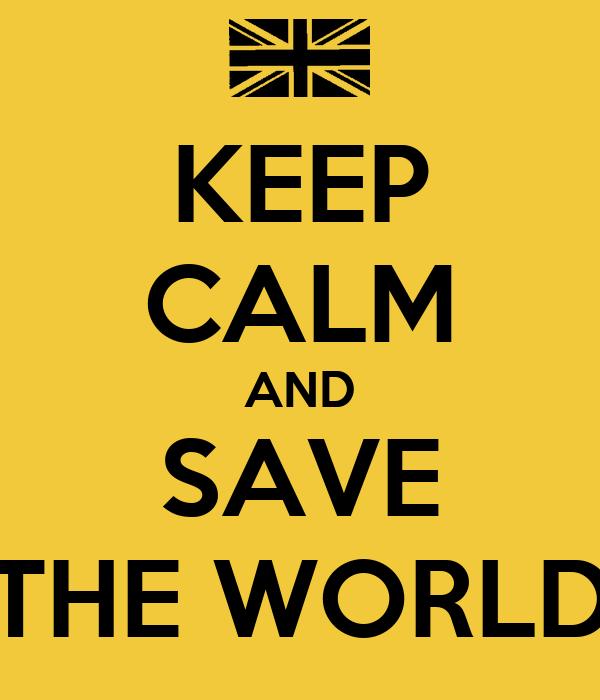 KEEP CALM AND SAVE THE WORLD