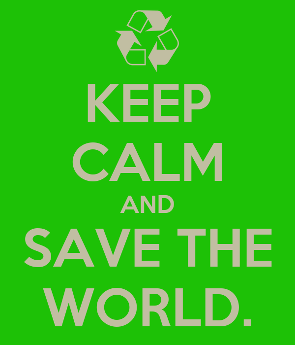 KEEP CALM AND SAVE THE WORLD.