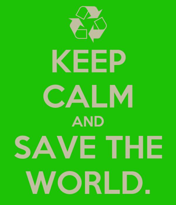 KEEP CALM AND SAVE THE WORLD.