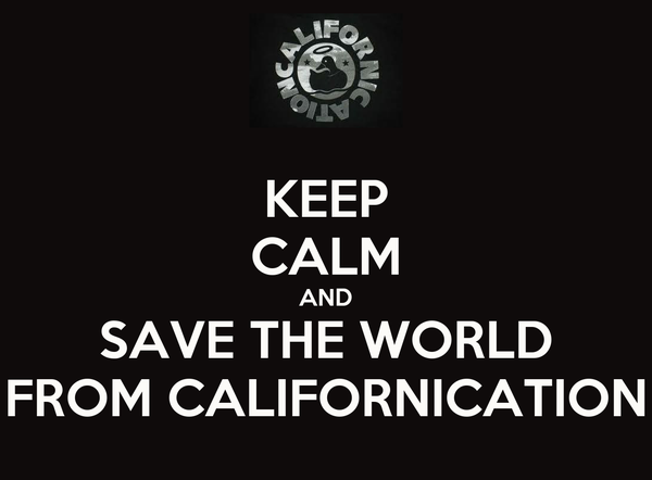 KEEP CALM AND SAVE THE WORLD FROM CALIFORNICATION