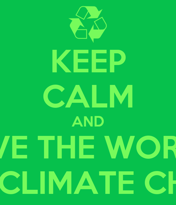 KEEP CALM AND SAVE THE WORLD  FROM CLIMATE CHANGE