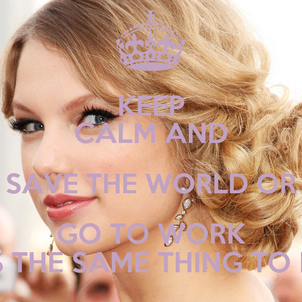 KEEP CALM AND SAVE THE WORLD OR GO TO WORK ITS THE SAME THING TO ME