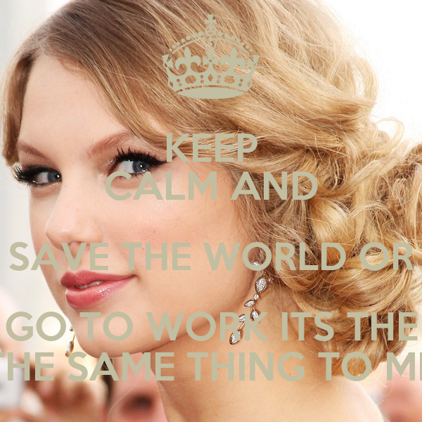 KEEP CALM AND SAVE THE WORLD OR GO TO WORK ITS THE THE SAME THING TO ME