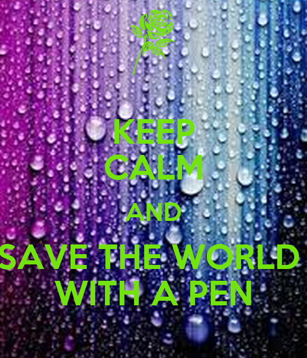 KEEP CALM AND SAVE THE WORLD  WITH A PEN