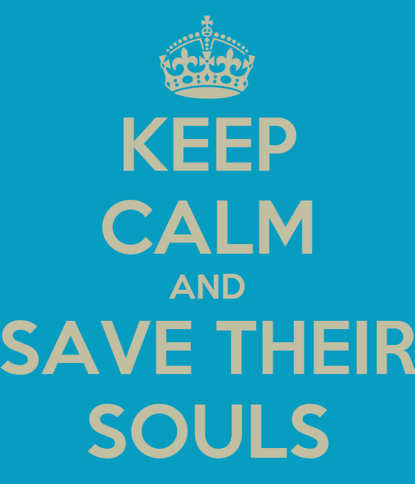 KEEP CALM AND SAVE THEIR SOULS
